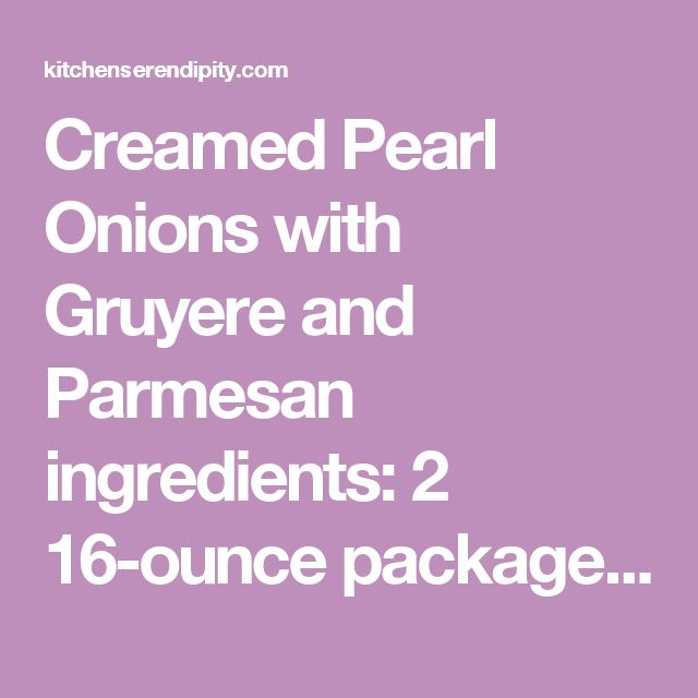 Creamed Pearl Onions with Gruyere and Parmesan  ingredients:  2 16-ounce packages frozen pearl onions, thawed and pat dry 2 tablespoons butter ½ cup dry white wine ½ cup low-sodium chicken broth 1 bay leaf ½ cup heavy cream 1 cup shredded Gruyère cheese pinch of freshly grated nutmeg pinch of allspice 2 tablespoons fresh, chopped parsley plus additional for garnish 1 tablespoon freshly grated Parmesan cheese (I use Parmagiano Reggiano) kosher salt and coarse ground pepper