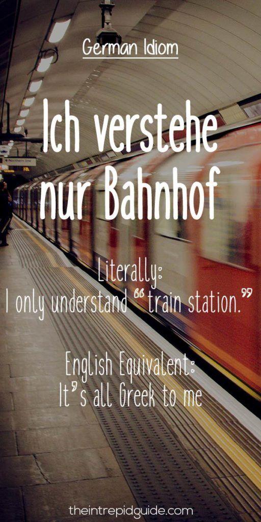 "German Idioms: Ich verstehe nur Bahnhof.   Literally: I only understand ""train station.""   English Equivalent: It's all Greek to me."