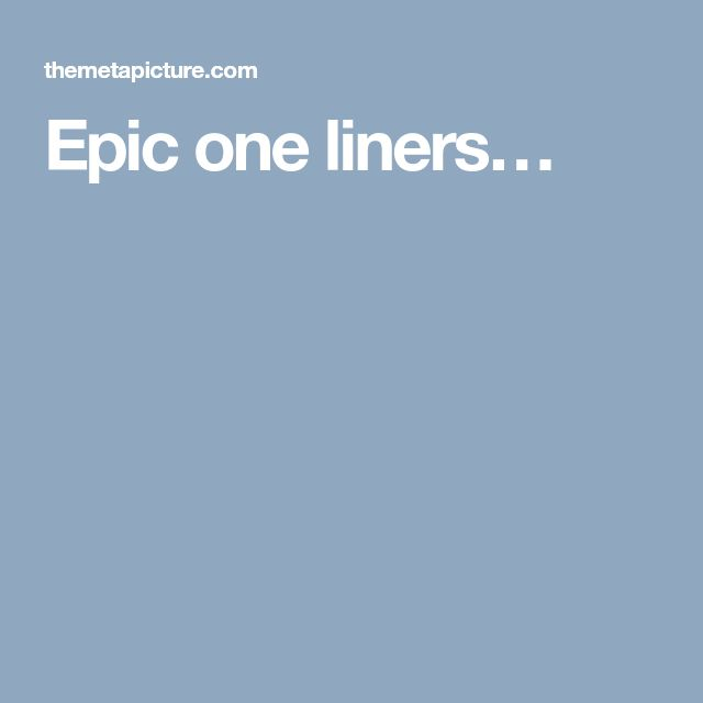 Epic one liners…