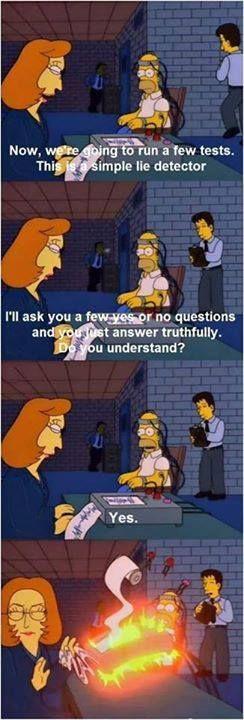 Señora: Vamos a hacerte un test. Este es un simple detector de mentiras.Te haremos unas preguntas y tú tendrás que responder sí o no, pero diciendo la verdad. ¿Lo has entendido? Homer: Sí