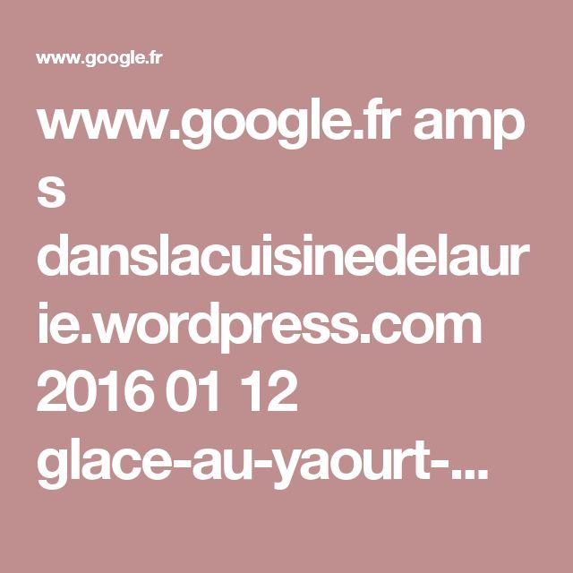 www.google.fr amp s danslacuisinedelaurie.wordpress.com 2016 01 12 glace-au-yaourt-maison-sans-sorbetiere amp