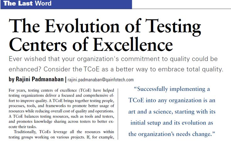 """""""The Evolution of Testing Centers of Excellence"""": Ever wished that your organization's commitment to quality could be enhanced? Consider the TCoE as a better way to embrace total quality. For years, testing centers of excellence (TCoE) have helped testing organizations deliver a focused and comprehensive effort to improve quality...read:http://www.stickyminds.com/sites/default/files/volume-issue/pdf/V17I4.pdf"""