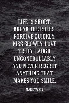 Life is short, break the rules. Forgive quickly, kiss slowly. Love truly. Laugh uncontrollably and never regret anything that makes you smile. - Mark Twain #quotes .