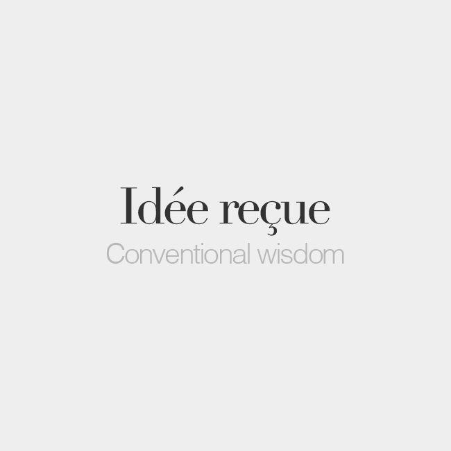 Idée reçue (feminine words, literally: received idea) | Conventional wisdom | /i.de ʁə.sy/