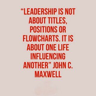 """""""Leadership is not about titles, positions or flowcharts. It is about one life influencing another"""" ― John C. Maxwell"""