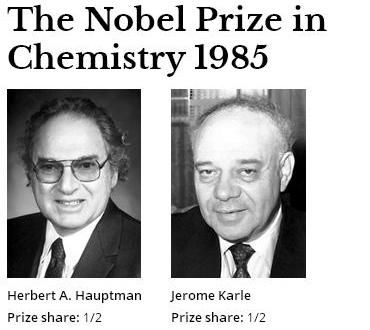 "The Nobel Prize in Chemistry 1985 was awarded jointly to Herbert A. Hauptman and Jerome Karle ""for their outstanding achievements in the development of direct methods for the determination of crystal structures"""