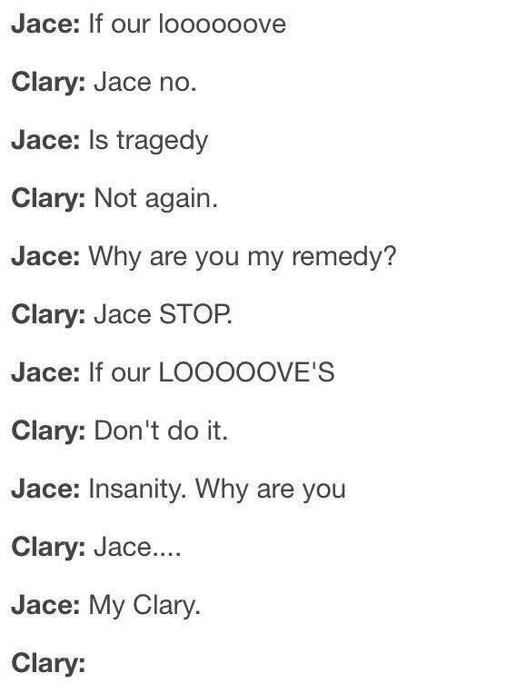 TRADUÇÃO: Jace: Se o nosso amor Clary: Jace não. Jace: É a tragédia Clary: De novo não. Jace: Por que você é meu remédio? Clary: Pare Jace. Jace: Se o nosso amor é Clary: Não faça isso. Jace: Insanidade. Por que você é Clary: Jace... Jace: Minha Clary. Clary: