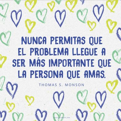 Nunca permitas que el problema llegue a ser más importante que la persona que amas.  —Thomas S. Monson