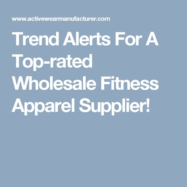 Trend Alerts For A Top-rated Wholesale Fitness Apparel Supplier!