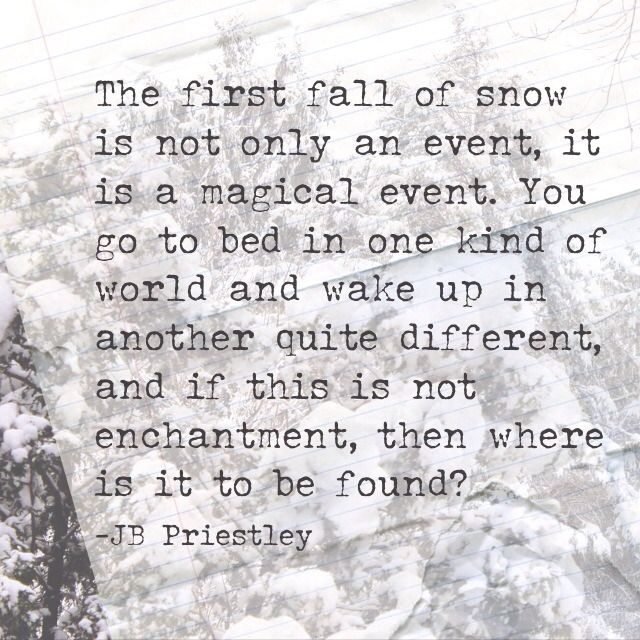 The first fall of snow is not only an event, it is a magical event. You go to bed in one kind of world and wake up in another quite different, and if this is not enchantment, then where is it to be found? - JB Priestley #quotes