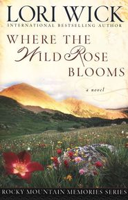 Where The Wild Rose Blooms by Lori Wick