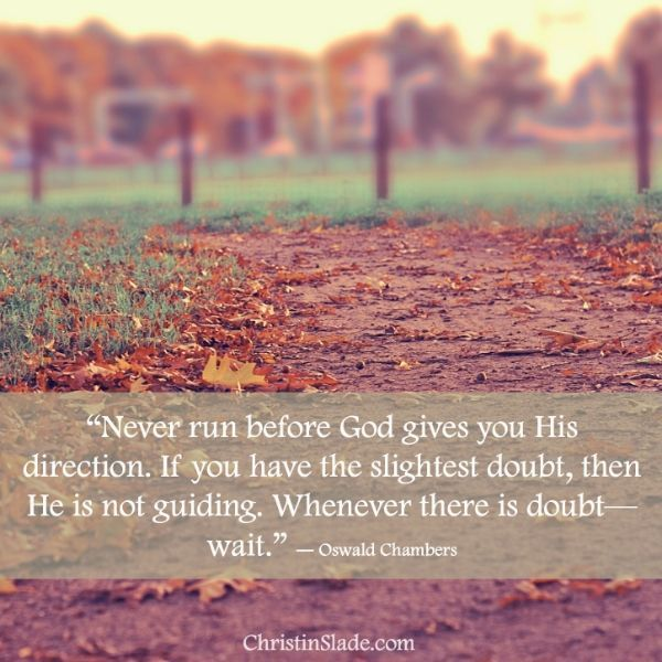 """Never run before God gives you His direction. If you have the slightest doubt, then He is not guiding. Whenever there is doubt—wait.""  ― Oswald Chambers,"