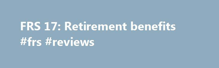 FRS 17: Retirement benefits #frs #reviews http://uk.nef2.com/frs-17-retirement-benefits-frs-reviews/  # Search FRS 17: Retirement benefits Find links to the accounting standard, technical summaries, useful guides and other resources on FRS 17 collated by ICAEW Library & Information Service. The accounting standard FRS 17 set out the requirements and accounting treatment for retirement benefits. It was issued by the Accounting Standards Board in November 2000 and subsequently amended in…