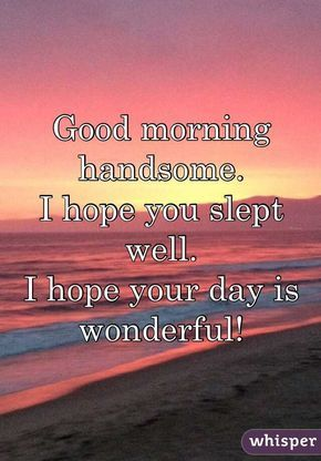 Good morning handsome. I hope you slept well. I hope your day is ...