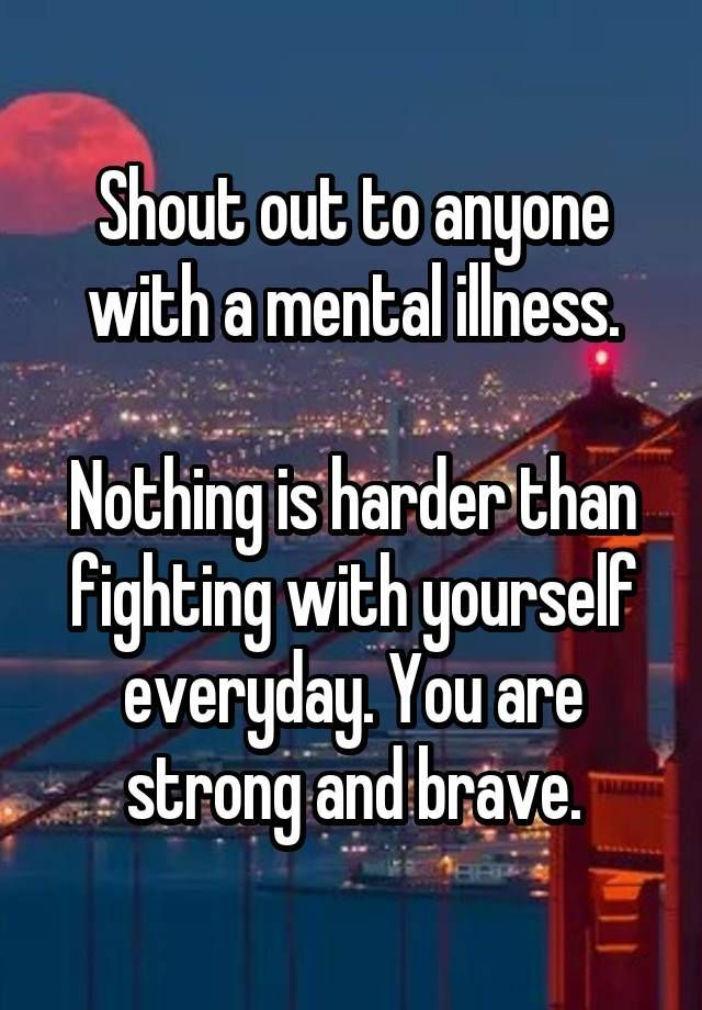 """Shout out to anyone with a mental illness.  Nothing is harder than fighting with yourself everyday. You are strong and brave."""