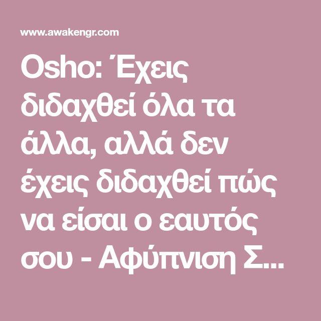 Osho: Έχεις διδαχθεί όλα τα άλλα, αλλά δεν έχεις διδαχθεί πώς να είσαι ο εαυτός σου - Αφύπνιση Συνείδησης