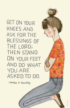 Get on your knees and ask for the blessings of the Lord; then stand on your feet and do what you are asked to do. –Gordon B. Hinckley