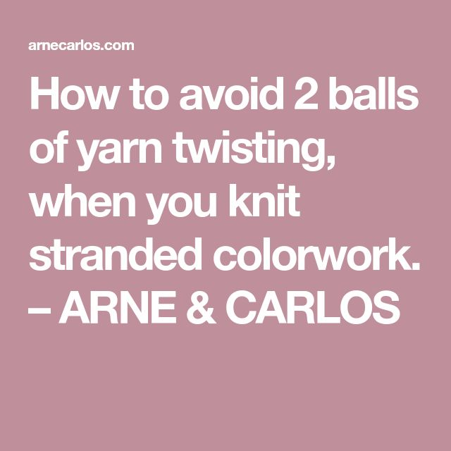 How to avoid 2 balls of yarn twisting, when you knit stranded colorwork. – ARNE & CARLOS