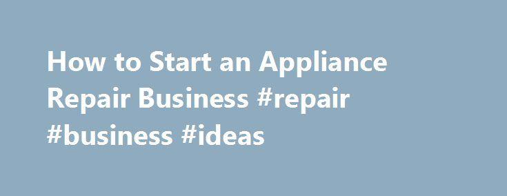 How to Start an Appliance Repair Business #repair #business #ideas  # Home-Based Business Idea — Appliance Repair Home-Based Business Updated September 19, 2016