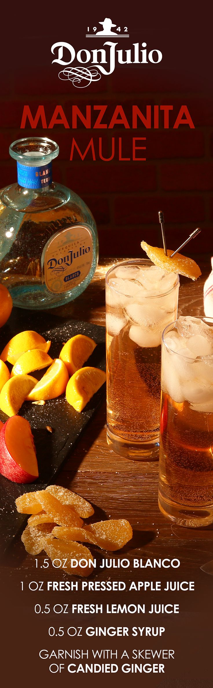 For a twist on a classic mule recipe this holiday season, try the crisp flavor of the Manzanita Mule. Combine 1½ oz Don Julio Blanco Tequila, 1 oz of fresh pressed apple juice, and ½ oz of lemon juice into a cocktail shaker with ice. Shake well, strain into a Collins glass over ice and top with ginger beer. Garnish with a skewer of candied ginger and enjoy with friends and family!