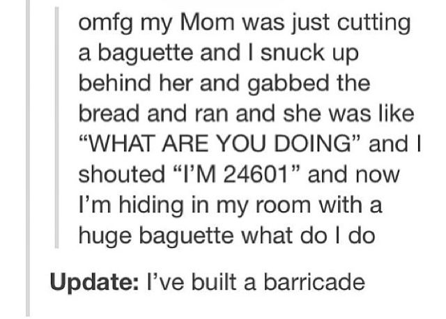 """... and now I'm hiding in my room with a huge baguette what do I do"""