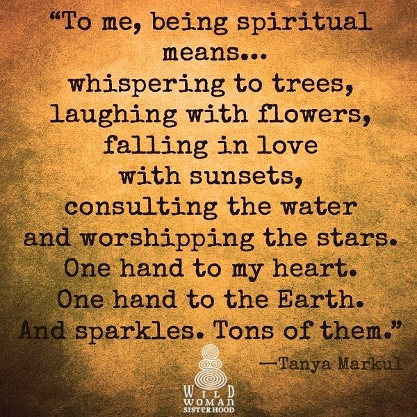To me being spiritual means... whispering to the trees, laughing with flowers, falling in love with sunsets, consulting the water, and worshiping the stars. One hand to my heart. One hand to the Earth. And sparkles. Tons of them.