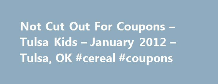 Not Cut Out For Coupons – Tulsa Kids – January 2012 – Tulsa, OK #cereal #coupons http://coupons.remmont.com/not-cut-out-for-coupons-tulsa-kids-january-2012-tulsa-ok-cereal-coupons/  #cut out coupons # Not Cut Out For Coupons A long time ago, in my former life with no kids and a dual income (I think I was called a DINK?), I took going to the grocery store for granted. I never thought twice about what I was buying or whether it was on sale or not. Fast forward a few years, a few kids and a…