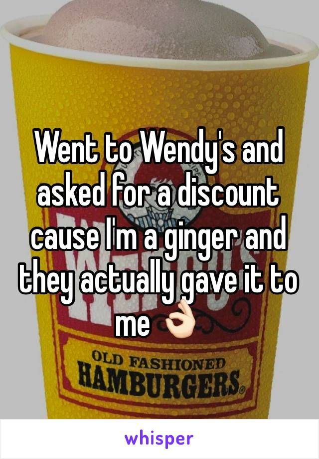 Went to Wendy's and asked for a discount cause I'm a ginger and they actually gave it to me