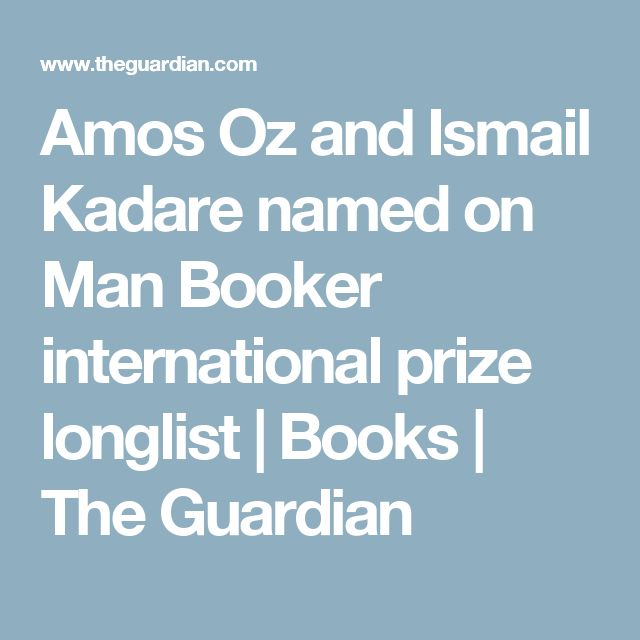 Amos Oz and Ismail Kadare named on Man Booker international prize longlist | Books | The Guardian