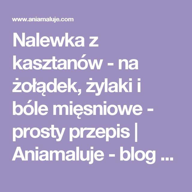 Nalewka z kasztanów - na żołądek, żylaki i bóle mięsniowe - prosty przepis | Aniamaluje - blog o życiu po swojemu
