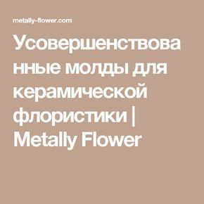 Усовершенствованные молды для керамической флористики | Metally Flower