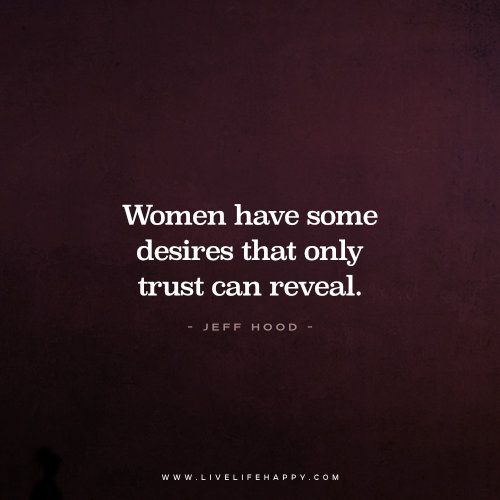 Women have some desires that only trust can reveal. - Jeff Hood www.livelifehappy.com