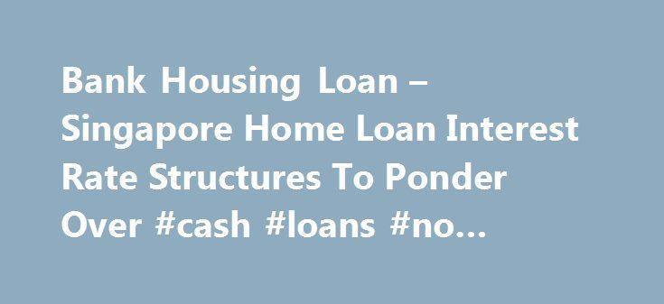 "Bank Housing Loan – Singapore Home Loan Interest Rate Structures To Ponder Over #cash #loans #no #credit #check http://remmont.com/bank-housing-loan-singapore-home-loan-interest-rate-structures-to-ponder-over-cash-loans-no-credit-check/  #housing loan interest rates # Bank Housing Loan – Singapore Home Loan Interest Rate Structures To Ponder Over Posted on March 1st The number 1 question on the mind of every home buyer seeking a new loan or home owner looking to refinance is ""What is the…"