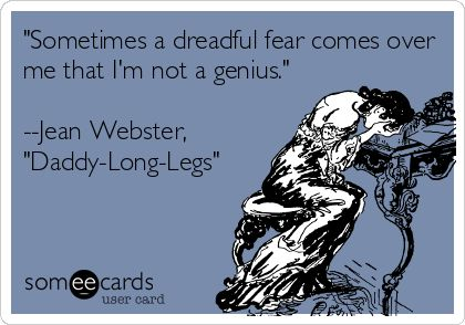 'Sometimes a dreadful fear comes over me that I'm not a genius.' --Jean Webster, 'Daddy-Long-Legs'.