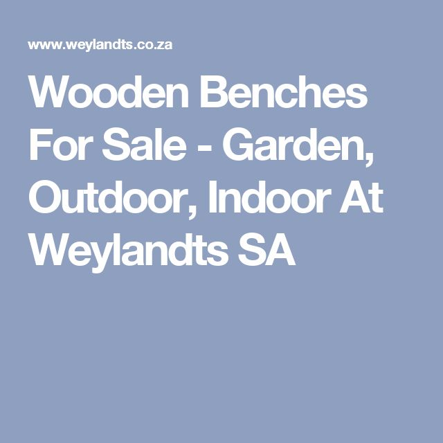 Wooden Benches For Sale - Garden, Outdoor, Indoor At Weylandts SA