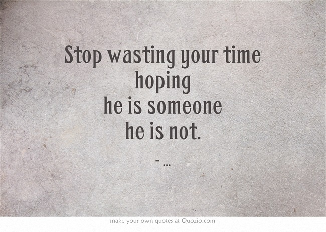 Stop Wasting Your Time Hoping He Is Someone He Is Not