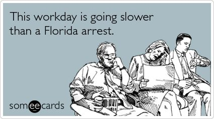 This workday is going slower than a Florida arrest.