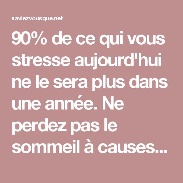 90% de ce qui vous stresse aujourd'hui ne le sera plus dans une année. Ne perdez pas le sommeil à causes de choses insignifiantes. Surmontez tous vos problèmes.   Saviez Vous Que?   Tous les jours, découvrez de nouvelles infos pour briller en société !