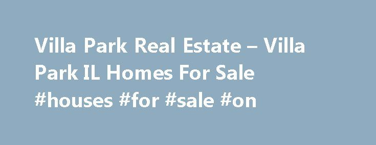 Villa Park Real Estate – Villa Park IL Homes For Sale #houses #for #sale #on http://property.remmont.com/villa-park-real-estate-villa-park-il-homes-for-sale-houses-for-sale-on/  Villa Park IL Real Estate Why use Zillow? Zillow helps you find the newest Villa Park real estate listings. By analyzing information on thousands of single family homes for sale in Villa Park, Illinois and across the United States, we calculate home values (Zestimates) and the Zillow Home Value Price Index for Villa…