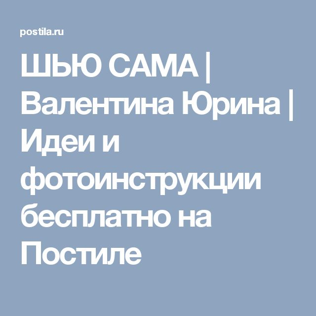 ШЬЮ САМА | Валентина Юрина | Идеи и фотоинструкции бесплатно на Постиле