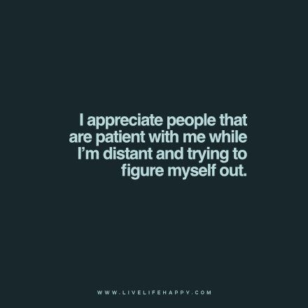 """""""I Appreciate People That Are Patient with me while I'm distant and trying to figure myself out."""" Though I don't think anyone realises I'm distant .. probably just thinks I'm ignoring or walked away ... I'm still here .. just trying to """"figure myself out!"""" Running out of time. Should have started 30 years ago ... not now!"""
