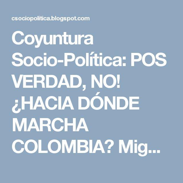 Coyuntura Socio-Política: POS VERDAD, NO! ¿HACIA DÓNDE MARCHA COLOMBIA? Mig...