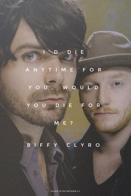 I'd die anytime for you, would you die for me? - Biffy Clyro | You made this with Spoken.ly