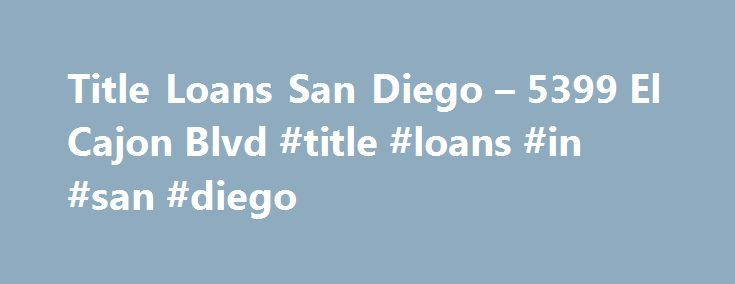 Title Loans San Diego – 5399 El Cajon Blvd #title #loans #in #san #diego http://liberia.remmont.com/title-loans-san-diego-5399-el-cajon-blvd-title-loans-in-san-diego/  # Title Loans in San Diego CA 2 About this TitleMax store The El Cajon Blvd TitleMax store has been providing residents of the San Diego area with title loans since April 2014. We are located at the corner of 54th St in the Boulevard Mart Shopping Center, across the street from Burritos Santana, and next to Cafe Bien. If you…