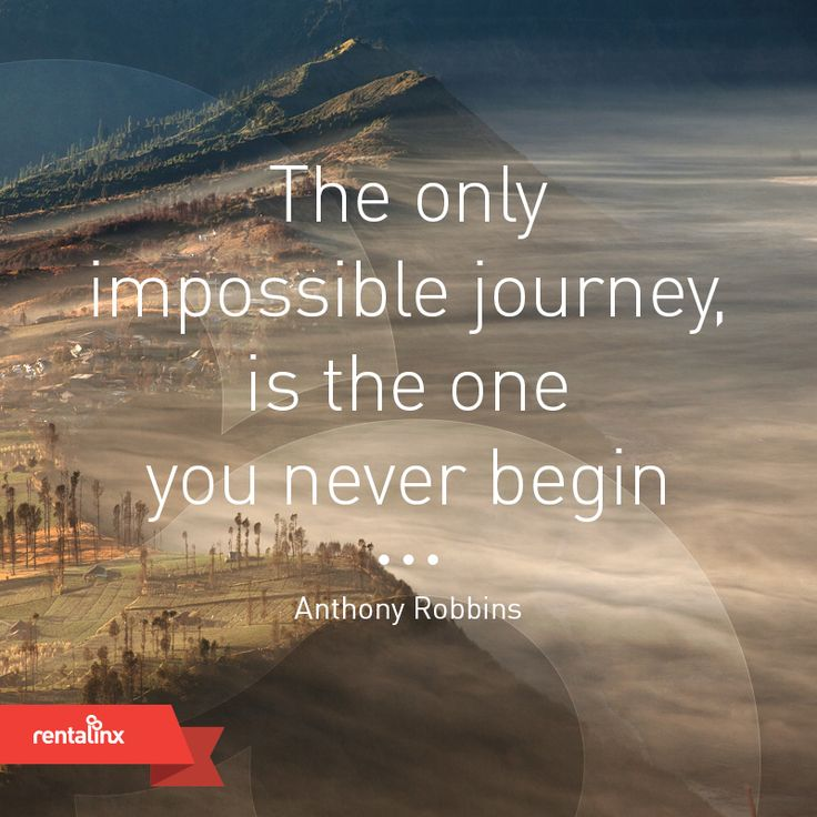 The only impossible journey is the one you never begin.