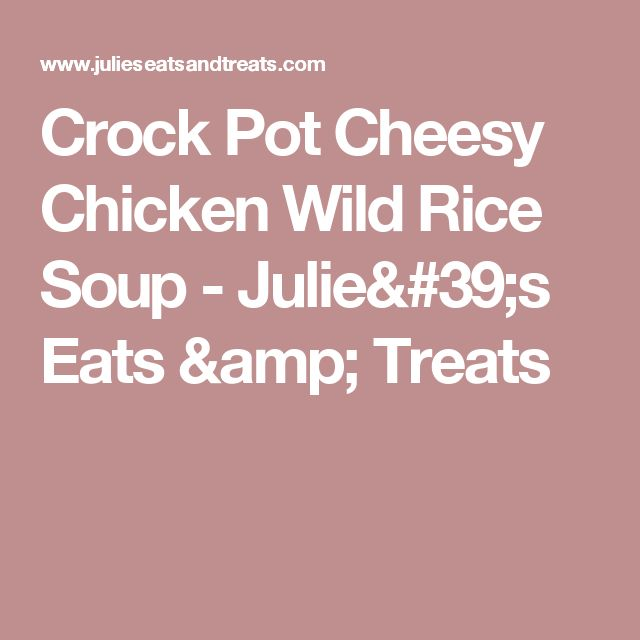 Crock Pot Cheesy Chicken Wild Rice Soup - Julie's Eats & Treats