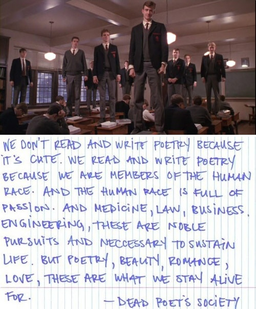 "O Captain! My Captain! ""Poetry, beauty, romance, love. These are what we stay alive for."" - Dead Poets Society... great movie"