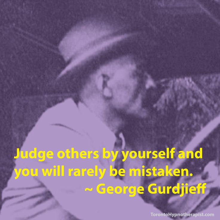 Judge others by yourself and you will rarely be mistaken. ~ George Gurdjieff…