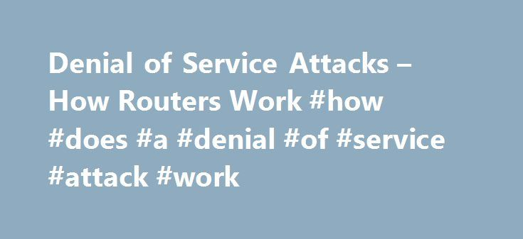 Denial of Service Attacks – How Routers Work #how #does #a #denial #of #service #attack #work http://invest.nef2.com/denial-of-service-attacks-how-routers-work-how-does-a-denial-of-service-attack-work/  # How Routers Work Denial of Service Attacks In the first quarter of 2000, there were several attacks on very popular Web sites. Most of these were Denial of Service attacks — attacks that served to prevent regular readers and customers of the sites from getting a response to their requests…