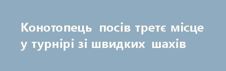 Конотопець посів третє місце у турнірі зі швидких шахів http://konotop.in.ua/novosti/ostann-novini/konotopets-posiv-tretye-mistse-u-turniri-zi-shvidkih-shahiv/  11 лютого в приміщенні по вул. Б.Хмельницького, 24 пройшли змагання зі швидких шахів серед чоловіків....